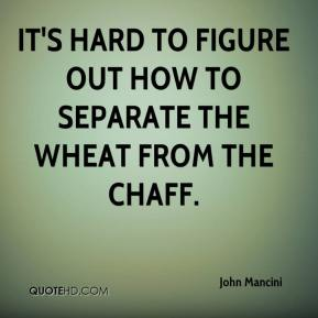 John Mancini  - It's hard to figure out how to separate the wheat from the chaff.