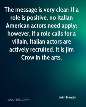John Mancini  - The message is very clear: If a role is positive, no Italian American actors need apply; however, if a role calls for a villain, Italian actors are actively recruited. It is Jim Crow in the arts.