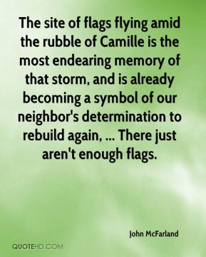 John McFarland  - The site of flags flying amid the rubble of Camille is the most endearing memory of that storm, and is already becoming a symbol of our neighbor's determination to rebuild again, ... There just aren't enough flags.