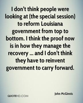 John McGinnis  - I don't think people were looking at (the special session) to reform Louisiana government from top to bottom. I think the proof now is in how they manage the recovery ... and I don't think they have to reinvent government to carry forward.