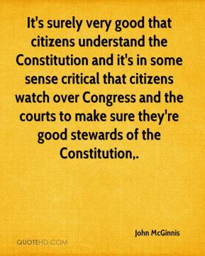 John McGinnis  - It's surely very good that citizens understand the Constitution and it's in some sense critical that citizens watch over Congress and the courts to make sure they're good stewards of the Constitution.
