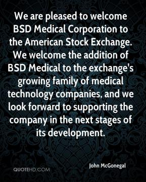 John McGonegal  - We are pleased to welcome BSD Medical Corporation to the American Stock Exchange. We welcome the addition of BSD Medical to the exchange's growing family of medical technology companies, and we look forward to supporting the company in the next stages of its development.