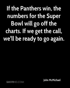 John McMichael  - If the Panthers win, the numbers for the Super Bowl will go off the charts. If we get the call, we'll be ready to go again.