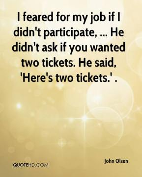 I feared for my job if I didn't participate, ... He didn't ask if you wanted two tickets. He said, 'Here's two tickets.' .