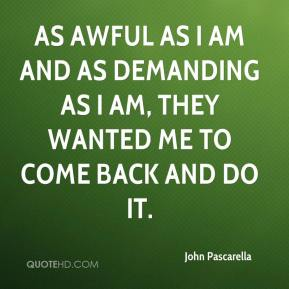 John Pascarella  - As awful as I am and as demanding as I am, they wanted me to come back and do it.