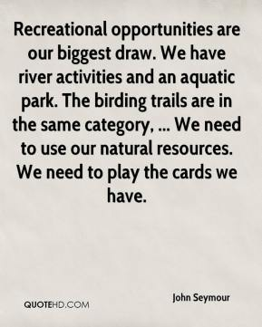 John Seymour  - Recreational opportunities are our biggest draw. We have river activities and an aquatic park. The birding trails are in the same category, ... We need to use our natural resources. We need to play the cards we have.