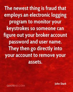 John Stark  - The newest thing is fraud that employs an electronic logging program to monitor your keystrokes so someone can figure out your broker account password and user name. They then go directly into your account to remove your assets.