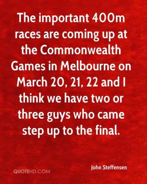 John Steffensen  - The important 400m races are coming up at the Commonwealth Games in Melbourne on March 20, 21, 22 and I think we have two or three guys who came step up to the final.