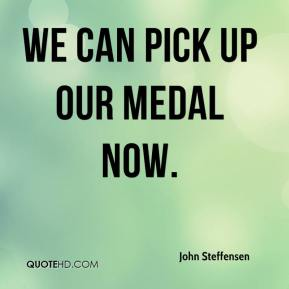 John Steffensen  - We can pick up our medal now.