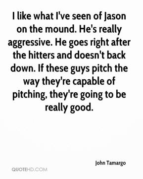 John Tamargo  - I like what I've seen of Jason on the mound. He's really aggressive. He goes right after the hitters and doesn't back down. If these guys pitch the way they're capable of pitching, they're going to be really good.