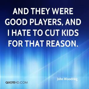 John Woodring  - And they were good players, and I hate to cut kids for that reason.