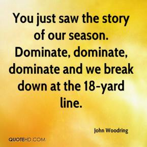 John Woodring  - You just saw the story of our season. Dominate, dominate, dominate and we break down at the 18-yard line.