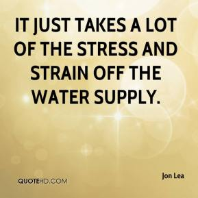 Jon Lea  - It just takes a lot of the stress and strain off the water supply.