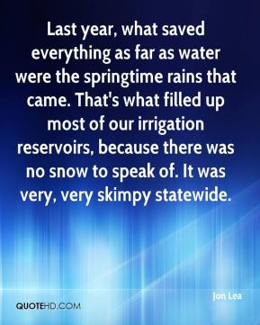 Jon Lea  - Last year, what saved everything as far as water were the springtime rains that came. That's what filled up most of our irrigation reservoirs, because there was no snow to speak of. It was very, very skimpy statewide.
