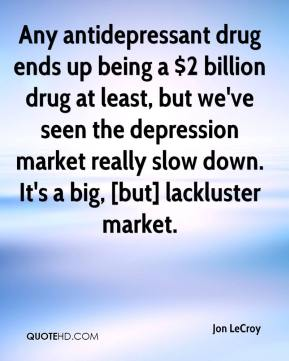 Jon LeCroy  - Any antidepressant drug ends up being a $2 billion drug at least, but we've seen the depression market really slow down. It's a big, [but] lackluster market.