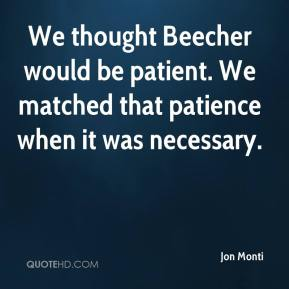 Jon Monti  - We thought Beecher would be patient. We matched that patience when it was necessary.