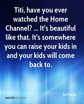 Titi, have you ever watched the Home Channel? ... It's beautiful like that. It's somewhere you can raise your kids in and your kids will come back to.