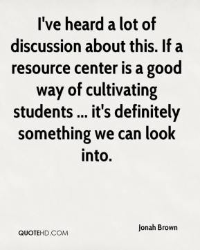 Jonah Brown  - I've heard a lot of discussion about this. If a resource center is a good way of cultivating students ... it's definitely something we can look into.
