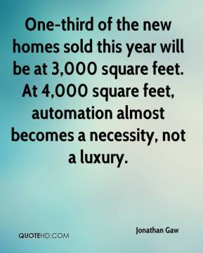 Jonathan Gaw  - One-third of the new homes sold this year will be at 3,000 square feet. At 4,000 square feet, automation almost becomes a necessity, not a luxury.