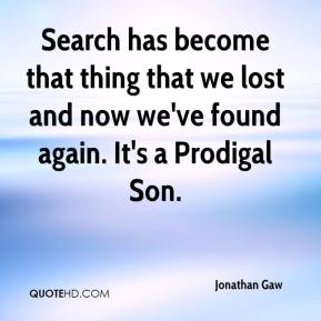 Jonathan Gaw  - Search has become that thing that we lost and now we've found again. It's a Prodigal Son.
