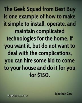 Jonathan Gaw  - The Geek Squad from Best Buy is one example of how to make it simple to install, operate, and maintain complicated technologies for the home. If you want it, but do not want to deal with the complications, you can hire some kid to come to your house and do it for you for $150.