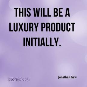 Jonathan Gaw  - This will be a luxury product initially.
