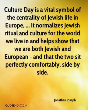 Culture Day is a vital symbol of the centrality of Jewish life in Europe, ... It normalizes Jewish ritual and culture for the world we live in and helps show that we are both Jewish and European - and that the two sit perfectly comfortably, side by side.