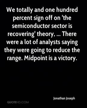 Jonathan Joseph  - We totally and one hundred percent sign off on 'the semiconductor sector is recovering' theory, ... There were a lot of analysts saying they were going to reduce the range. Midpoint is a victory.