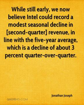 While still early, we now believe Intel could record a modest seasonal decline in [second-quarter] revenue, in line with the five-year average, which is a decline of about 3 percent quarter-over-quarter.