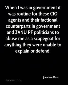 Jonathan Moyo  - When I was in government it was routine for these CIO agents and their factional counterparts in government and ZANU PF politicians to abuse me as a scapegoat for anything they were unable to explain or defend.