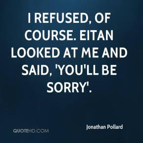 Jonathan Pollard  - I refused, of course. Eitan looked at me and said, 'You'll be sorry'.