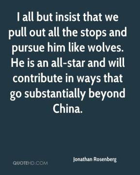 Jonathan Rosenberg  - I all but insist that we pull out all the stops and pursue him like wolves. He is an all-star and will contribute in ways that go substantially beyond China.