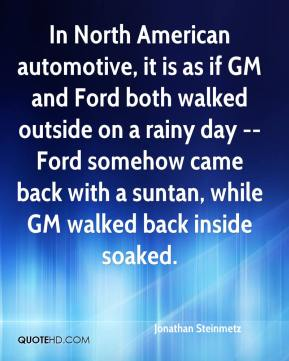 Jonathan Steinmetz  - In North American automotive, it is as if GM and Ford both walked outside on a rainy day -- Ford somehow came back with a suntan, while GM walked back inside soaked.