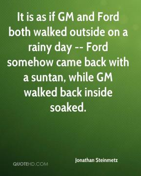 Jonathan Steinmetz  - It is as if GM and Ford both walked outside on a rainy day -- Ford somehow came back with a suntan, while GM walked back inside soaked.