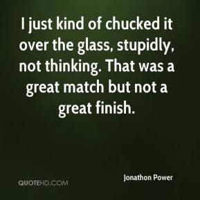 Jonathon Power  - I just kind of chucked it over the glass, stupidly, not thinking. That was a great match but not a great finish.