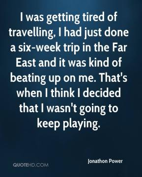I was getting tired of travelling, I had just done a six-week trip in the Far East and it was kind of beating up on me. That's when I think I decided that I wasn't going to keep playing.