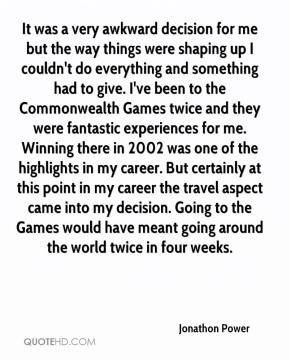 It was a very awkward decision for me but the way things were shaping up I couldn't do everything and something had to give. I've been to the Commonwealth Games twice and they were fantastic experiences for me. Winning there in 2002 was one of the highlights in my career. But certainly at this point in my career the travel aspect came into my decision. Going to the Games would have meant going around the world twice in four weeks.