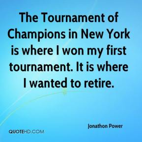The Tournament of Champions in New York is where I won my first tournament. It is where I wanted to retire.