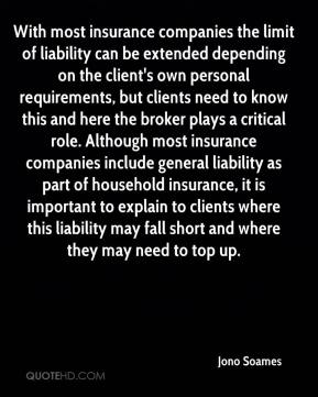 Jono Soames  - With most insurance companies the limit of liability can be extended depending on the client's own personal requirements, but clients need to know this and here the broker plays a critical role. Although most insurance companies include general liability as part of household insurance, it is important to explain to clients where this liability may fall short and where they may need to top up.