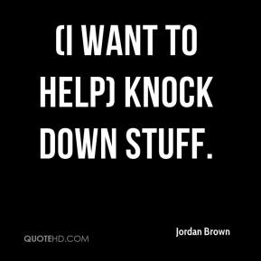 Jordan Brown  - (I want to help) knock down stuff.