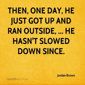 Jordan Brown  - Then, one day, he just got up and ran outside, ... He hasn't slowed down since.