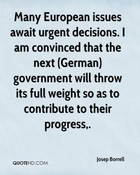 Josep Borrell  - Many European issues await urgent decisions. I am convinced that the next (German) government will throw its full weight so as to contribute to their progress.