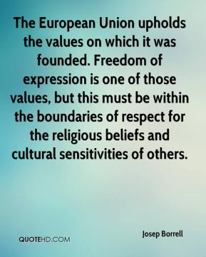Josep Borrell  - The European Union upholds the values on which it was founded. Freedom of expression is one of those values, but this must be within the boundaries of respect for the religious beliefs and cultural sensitivities of others.