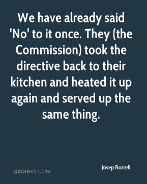 Josep Borrell  - We have already said 'No' to it once. They (the Commission) took the directive back to their kitchen and heated it up again and served up the same thing.