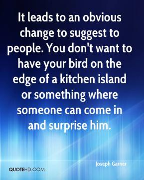 Joseph Garner  - It leads to an obvious change to suggest to people. You don't want to have your bird on the edge of a kitchen island or something where someone can come in and surprise him.