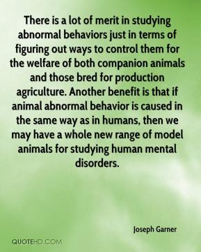 Joseph Garner  - There is a lot of merit in studying abnormal behaviors just in terms of figuring out ways to control them for the welfare of both companion animals and those bred for production agriculture. Another benefit is that if animal abnormal behavior is caused in the same way as in humans, then we may have a whole new range of model animals for studying human mental disorders.