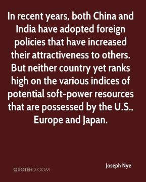 In recent years, both China and India have adopted foreign policies that have increased their attractiveness to others. But neither country yet ranks high on the various indices of potential soft-power resources that are possessed by the U.S., Europe and Japan.