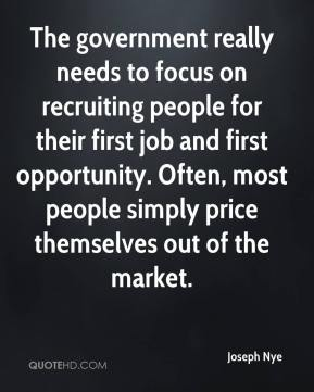 Joseph Nye  - The government really needs to focus on recruiting people for their first job and first opportunity. Often, most people simply price themselves out of the market.