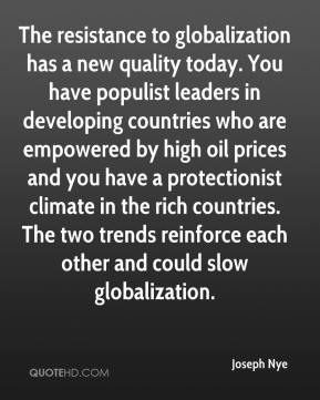 Joseph Nye  - The resistance to globalization has a new quality today. You have populist leaders in developing countries who are empowered by high oil prices and you have a protectionist climate in the rich countries. The two trends reinforce each other and could slow globalization.