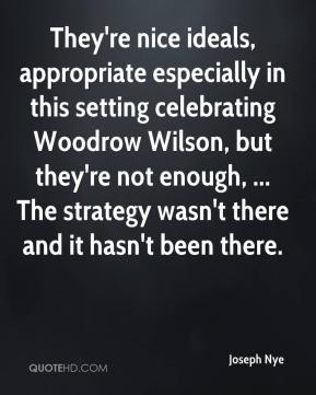 Joseph Nye  - They're nice ideals, appropriate especially in this setting celebrating Woodrow Wilson, but they're not enough, ... The strategy wasn't there and it hasn't been there.